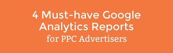4 must-have google analytics reports for ppc advertisers