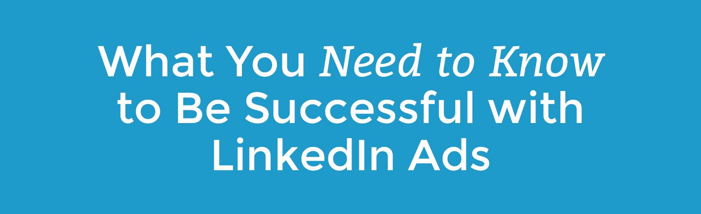 what you need to know to be successful with LinkedIn Ads