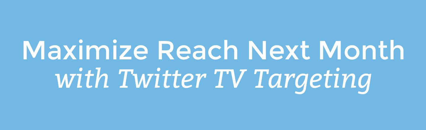 Maximize Reach Next Month with Twitter TV Targeting