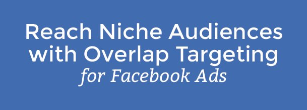 Reach Niche Audiences with Overlap Targeting for Facebook Ads